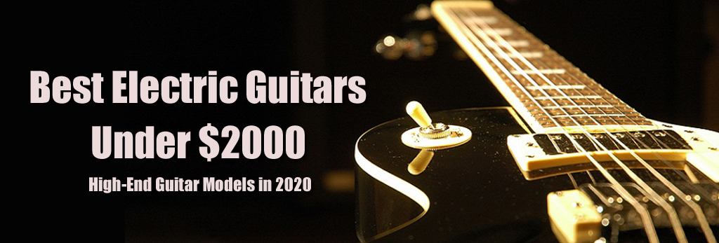 Best Electric Guitars Under $2000 - High-End Guitar Models in 2020
