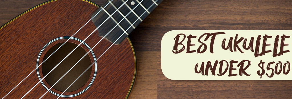 Best Ukulele Under $500 In 2020 - Complete Detailed Reviews