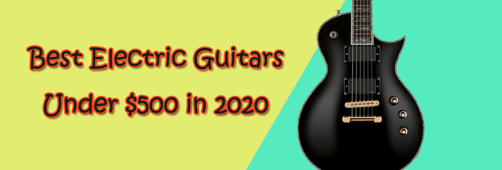 Best Electric Guitars Under $500 in 2020 - Users Guide