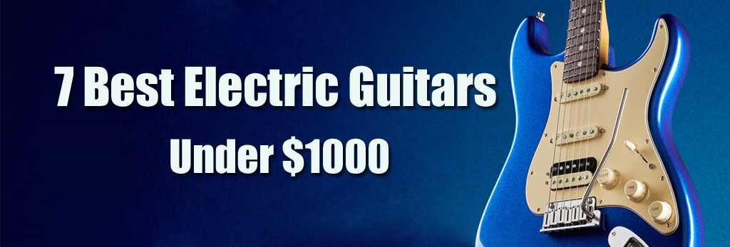7 Best Electric Guitars under $1000 For Ultimate Metal and Rock Lovers