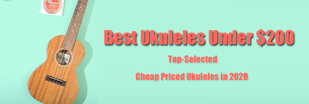 Best Ukuleles Under $200 - 6 Top-Selected Cheap Priced Ukuleles in 2020